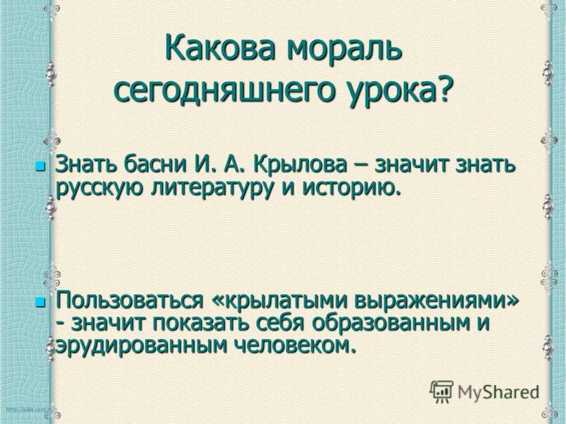 Какова мораль сегодняшнего урока? Знать басни И. А. Крылова – значит знать русскую литературу и историю. Знать басни И. А. Крылова – значит знать русскую литературу и историю. Пользоваться «крылатыми выражениями» - значит показать себя образованным и