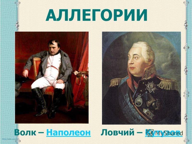 АЛЛЕГОРИИ Волк – НаполеонНаполеонЛовчий – КутузовКутузов