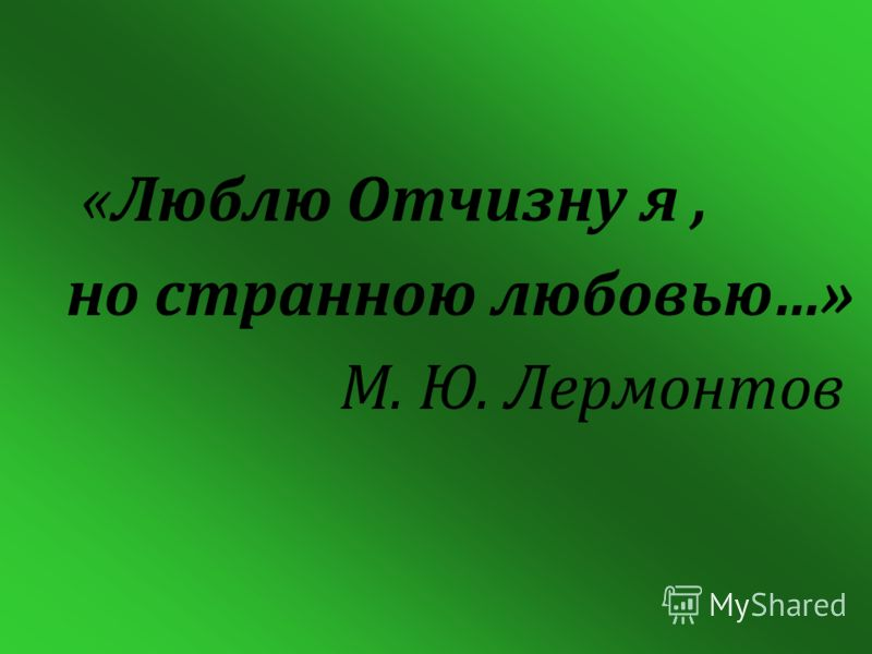 «Люблю Отчизну я, но странною любовью…» М. Ю. Лермонтов