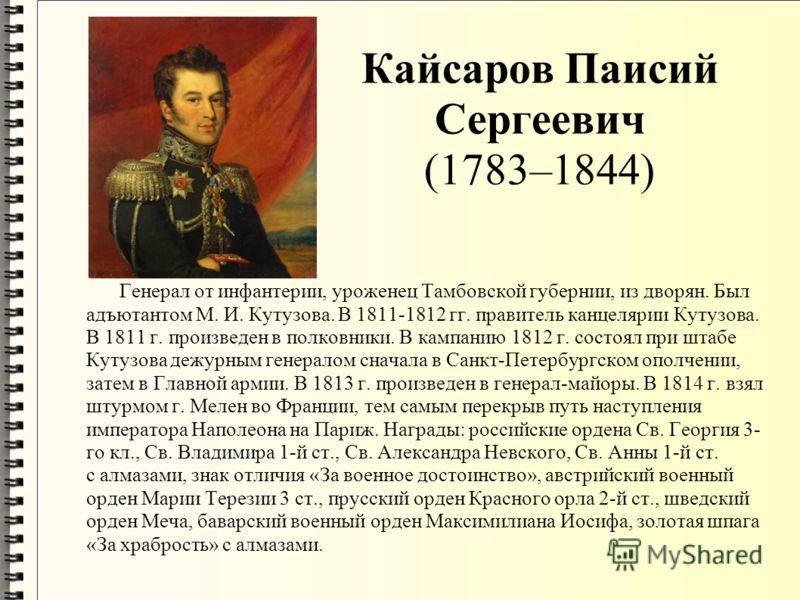 Кайсаров Паисий Сергеевич (1783–1844) Генерал от инфантерии, уроженец Тамбовской губернии, из дворян. Был адъютантом М. И. Кутузова. В 1811-1812 гг. правитель канцелярии Кутузова. В 1811 г. произведен в полковники. В кампанию 1812 г. состоял при штаб