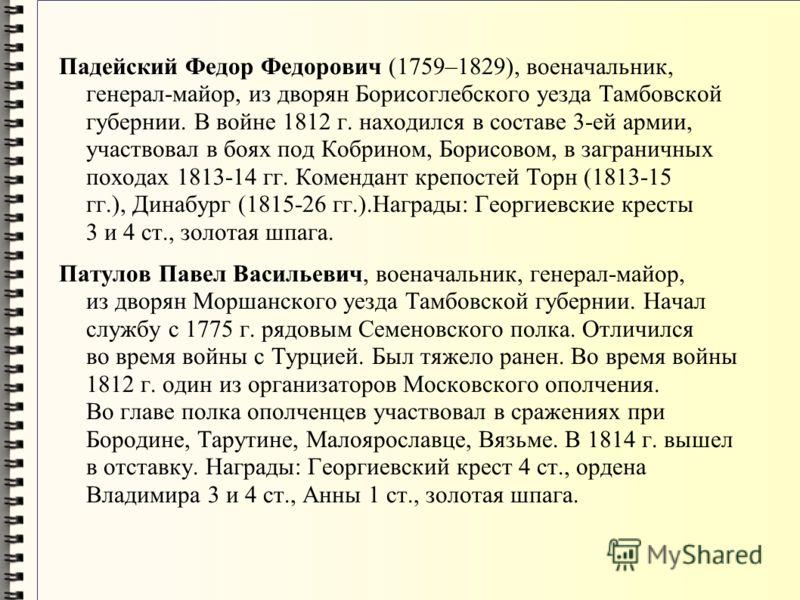 Падейский Федор Федорович (1759–1829), военачальник, генерал-майор, из дворян Борисоглебского уезда Тамбовской губернии. В войне 1812 г. находился в составе 3-ей армии, участвовал в боях под Кобрином, Борисовом, в заграничных походах 1813-14 гг. Коме