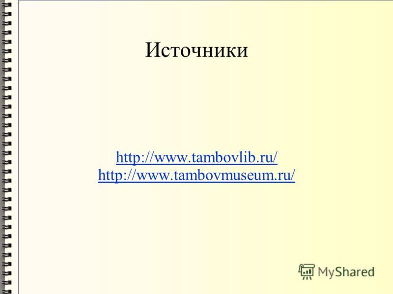 Источники http://www.tambovlib.ru/ http://www.tambovmuseum.ru/