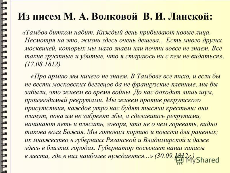Из писем М. А. Волковой В. И. Ланской: «Тамбов битком набит. Каждый день прибывают новые лица. Несмотря на это, жизнь здесь очень дешева... Есть много других москвичей, которых мы мало знаем или почти вовсе не знаем. Все такие грустные и убитые, что