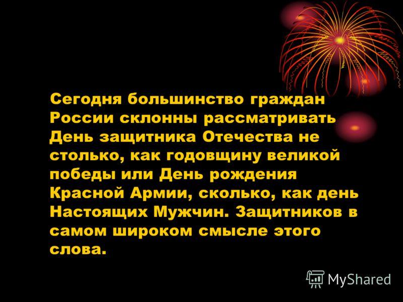 Сегодня большинство граждан России склонны рассматривать День защитника Отечества не столько, как годовщину великой победы или День рождения Красной Армии, сколько, как день Настоящих Мужчин. Защитников в самом широком смысле этого слова.