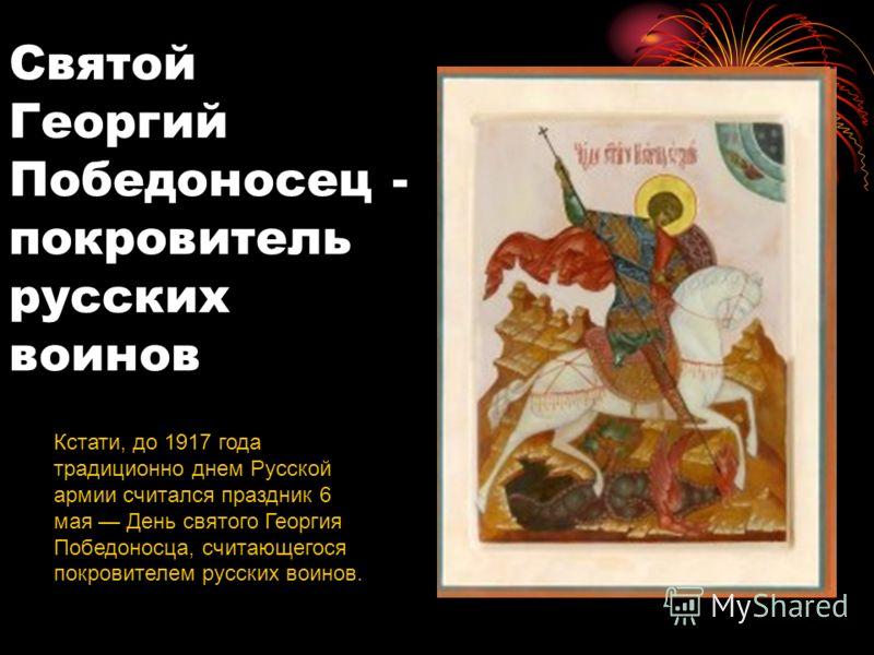 Святой Георгий Победоносец - покровитель русских воинов Кстати, до 1917 года традиционно днем Русской армии считался праздник 6 мая День святого Георгия Победоносца, считающегося покровителем русских воинов.