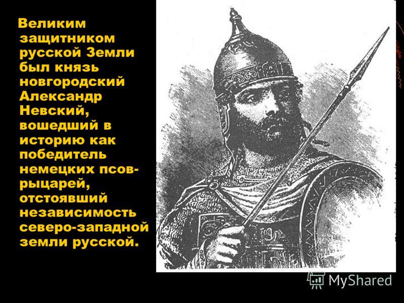 Великим защитником русской Земли был князь новгородский Александр Невский, вошедший в историю как победитель немецких псов- рыцарей, отстоявший независимость северо-западной земли русской.