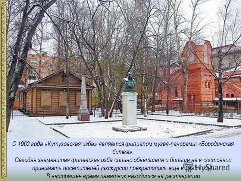 С 1962 года «Кутузовская изба» является филиалом музея-панорамы «Бородинская битва». Сегодня знаменитая филевская изба сильно обветшала и больше не в состоянии принимать посетителей (экскурсии прекратились еще в 1995 году). В настоящее время памятник