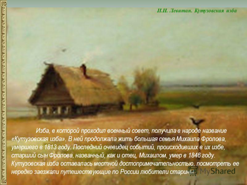 Изба, в которой проходил военный совет, получила в народе название «Кутузовская изба». В ней продолжала жить большая семья Михаила Фролова, умершего в 1813 году. Последний очевидец событий, происходивших в их избе, старший сын Фролова, названный, как