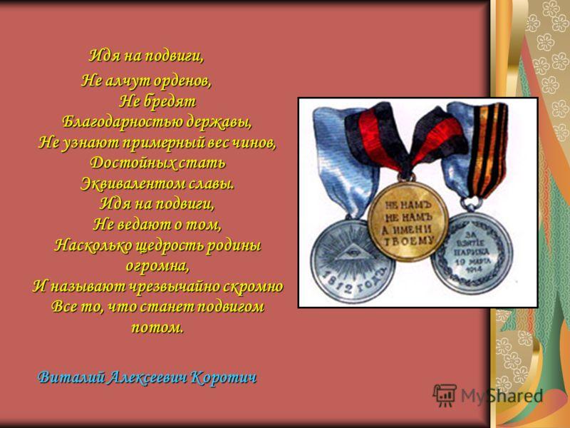 Идя на подвиги, Не алчут орденов, Не бредят Благодарностью державы, Не узнают примерный вес чинов, Достойных стать Эквивалентом славы. Идя на подвиги, Не ведают о том, Насколько щедрость родины огромна, И называют чрезвычайно скромно Все то, что стан