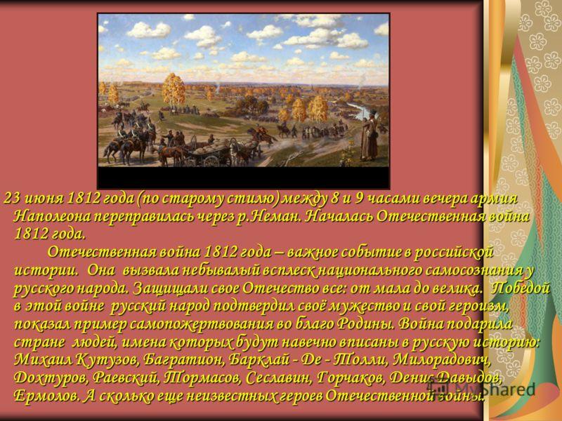 23 июня 1812 года (по старому стилю) между 8 и 9 часами вечера армия Наполеона переправилась через р.Неман. Началась Отечественная война 1812 года. Отечественная война 1812 года – важное событие в российской истории. Она вызвала небывалый всплеск нац