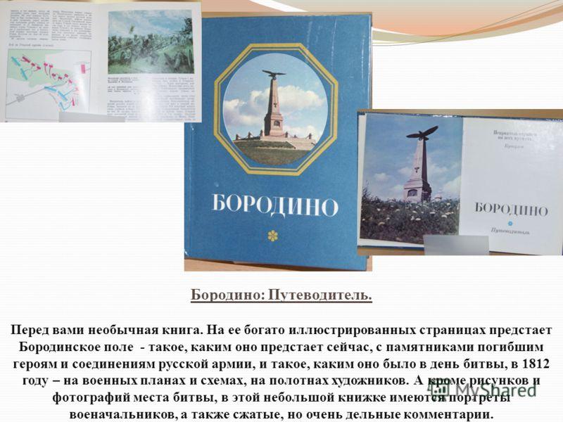Бородино: Путеводитель. Перед вами необычная книга. На ее богато иллюстрированных страницах предстает Бородинское поле - такое, каким оно предстает сейчас, с памятниками погибшим героям и соединениям русской армии, и такое, каким оно было в день битв