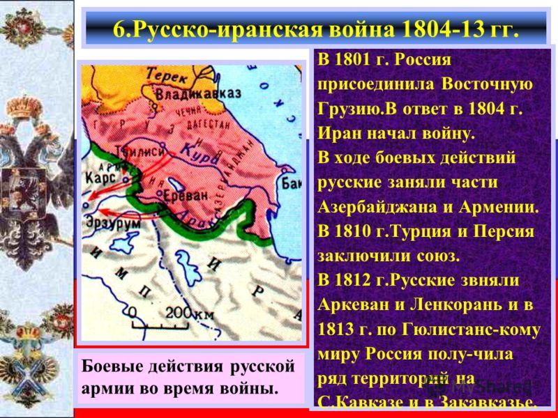 В 1801 г. Россия присоединила Восточную Грузию.В ответ в 1804 г. Иран начал войну. В ходе боевых действий русские заняли части Азербайджана и Армении. В 1810 г.Турция и Персия заключили союз. В 1812 г.Русские звняли Аркеван и Ленкорань и в 1813 г. по