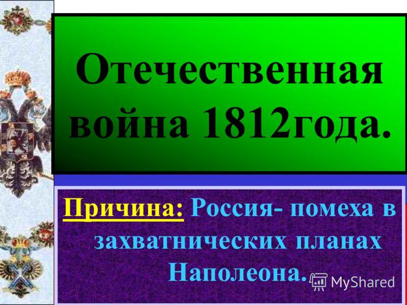 Отечественная война 1812года. Причина: Россия- помеха в захватнических планах Наполеона.