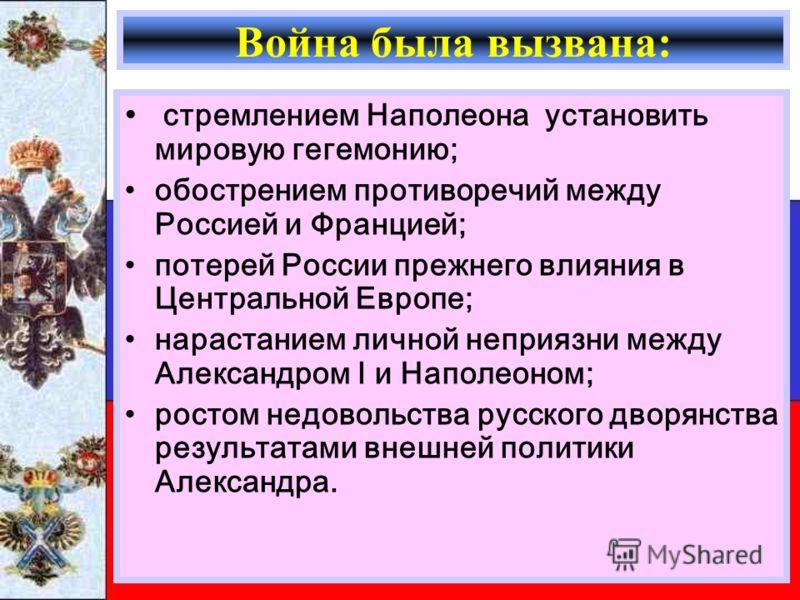Война была вызвана: стремлением Наполеона установить мировую гегемонию; обострением противоречий между Россией и Францией; потерей России прежнего влияния в Центральной Европе; нарастанием личной неприязни между Александром I и Наполеоном; ростом нед