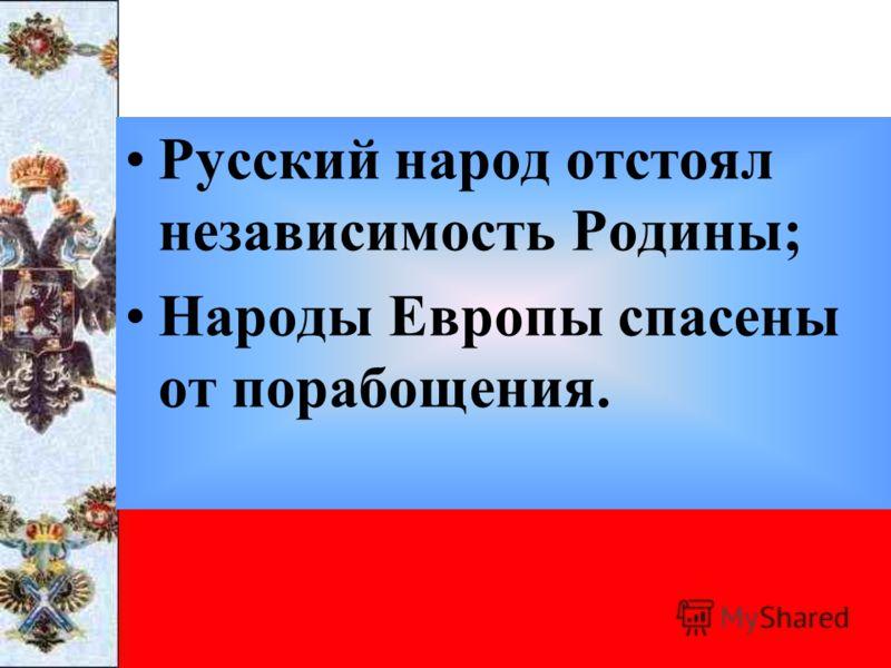 Русский народ отстоял независимость Родины; Народы Европы спасены от порабощения.