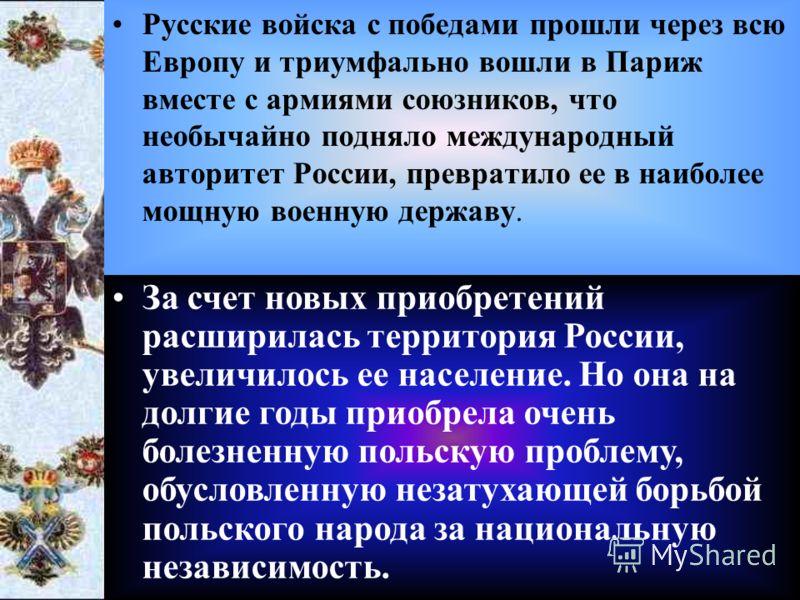 Русские войска с победами прошли через всю Европу и триумфально вошли в Париж вместе с армиями союзников, что необычайно подняло международный авторитет России, превратило ее в наиболее мощную военную державу. За счет новых приобретений расширилась т