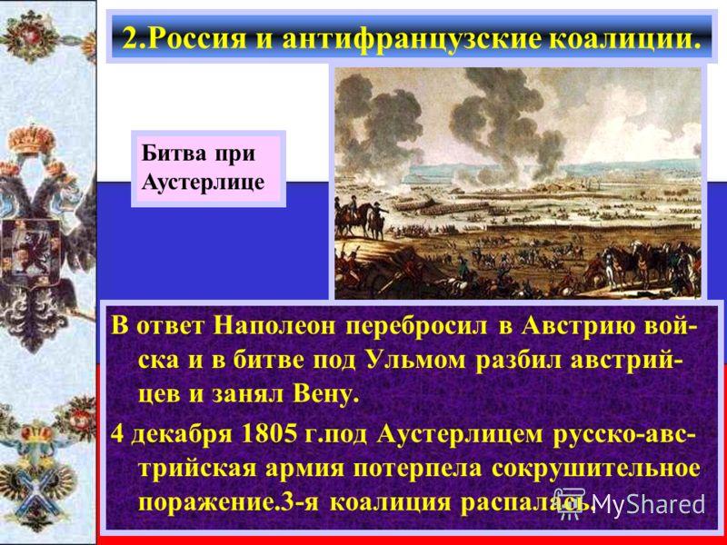 В ответ Наполеон перебросил в Австрию вой- ска и в битве под Ульмом разбил австрий- цев и занял Вену. 4 декабря 1805 г.под Аустерлицем русско-авс- трийская армия потерпела сокрушительное поражение.3-я коалиция распалась. Битва при Аустерлице 2.Россия