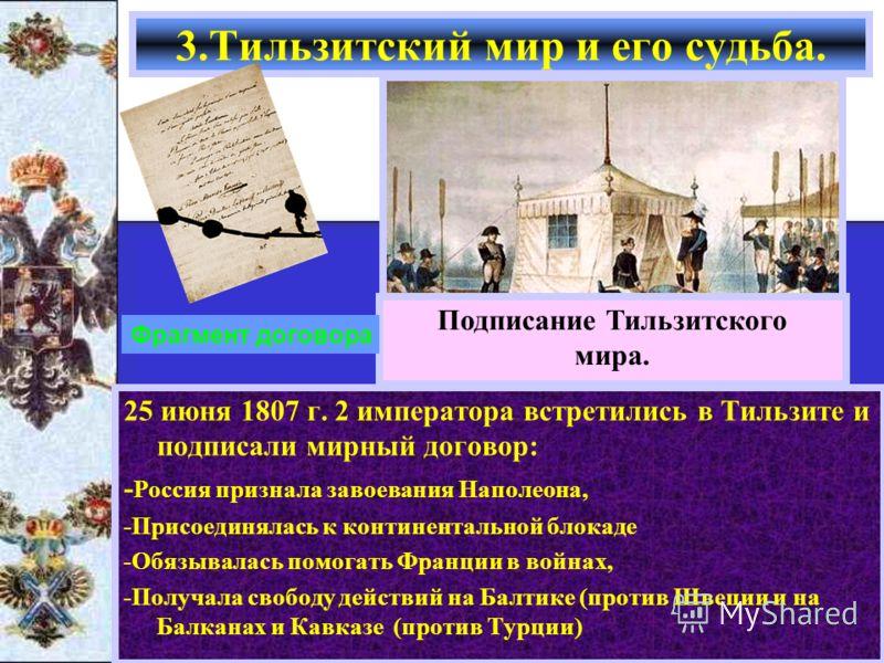 25 июня 1807 г. 2 императора встретились в Тильзите и подписали мирный договор: - Россия признала завоевания Наполеона, -Присоединялась к континентальной блокаде -Обязывалась помогать Франции в войнах, -Получала свободу действий на Балтике (против Шв