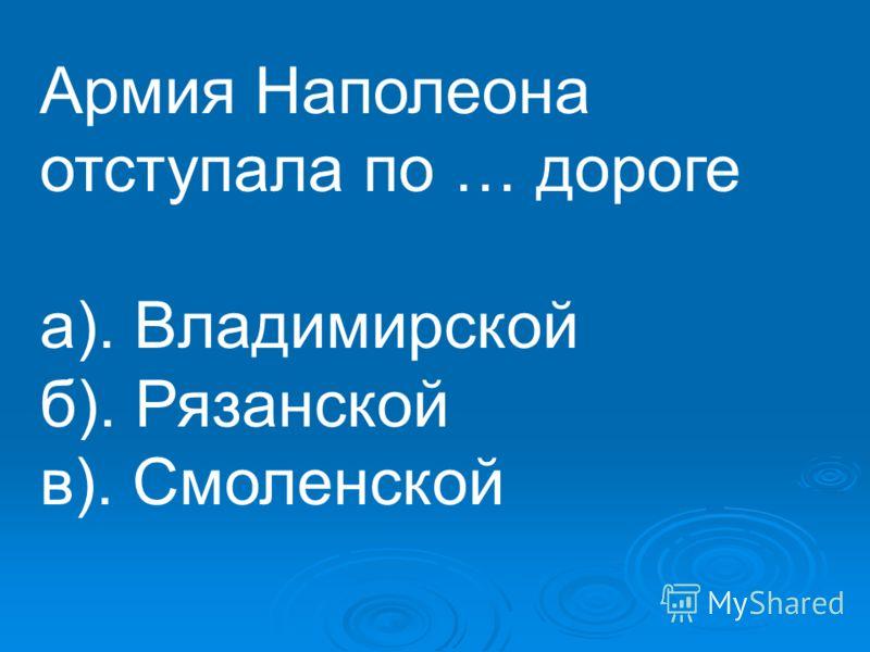 Армия Наполеона отступала по … дороге а). Владимирской б). Рязанской в). Смоленской