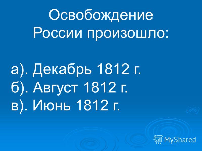 Освобождение России произошло: а). Декабрь 1812 г. б). Август 1812 г. в). Июнь 1812 г.
