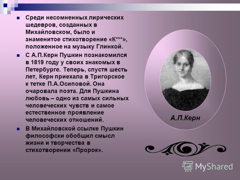 Среди несомненных лирических шедевров, созданных в Михайловском, было и знаменитое стихотворение «К***», положенное на музыку Глинкой. С А.П.Керн Пушкин познакомился в 1819 году у своих знакомых в Петербурге. Теперь, спустя шесть лет, Керн приехала в