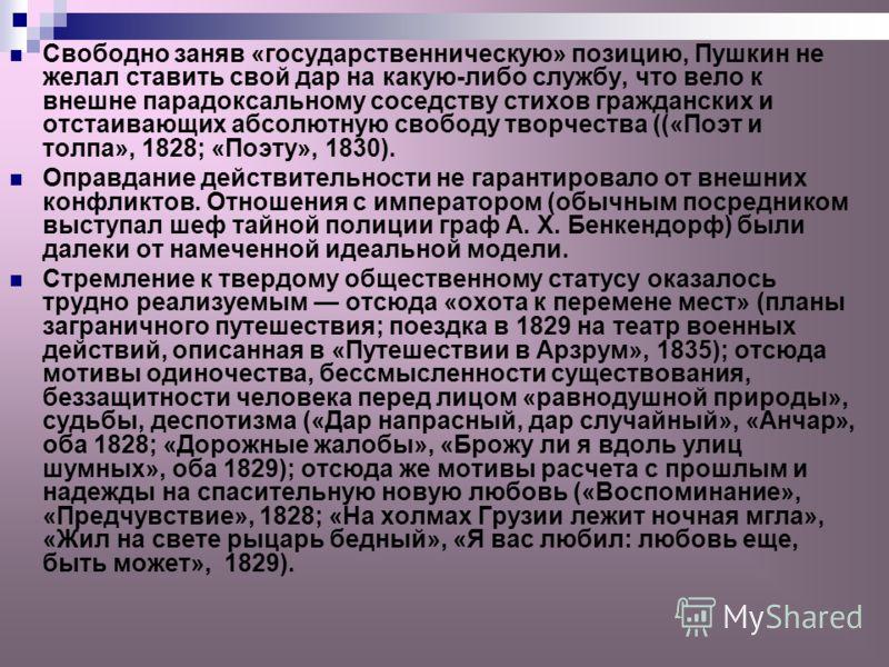 Свободно заняв «государственническую» позицию, Пушкин не желал ставить свой дар на какую-либо службу, что вело к внешне парадоксальному соседству стихов гражданских и отстаивающих абсолютную свободу творчества ((«Поэт и толпа», 1828; «Поэту», 1830).