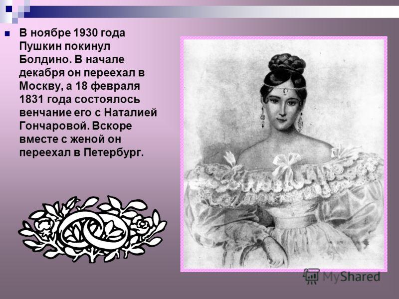 В ноябре 1930 года Пушкин покинул Болдино. В начале декабря он переехал в Москву, а 18 февраля 1831 года состоялось венчание его с Наталией Гончаровой. Вскоре вместе с женой он переехал в Петербург.