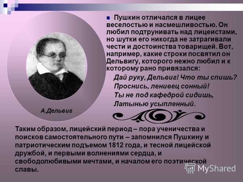 Пушкин отличался в лицее веселостью и насмешливостью. Он любил подтрунивать над лицеистами, но шутки его никогда не затрагивали чести и достоинства товарищей. Вот, например, какие строки посвятил он Дельвигу, которого нежно любил и к которому рано пр