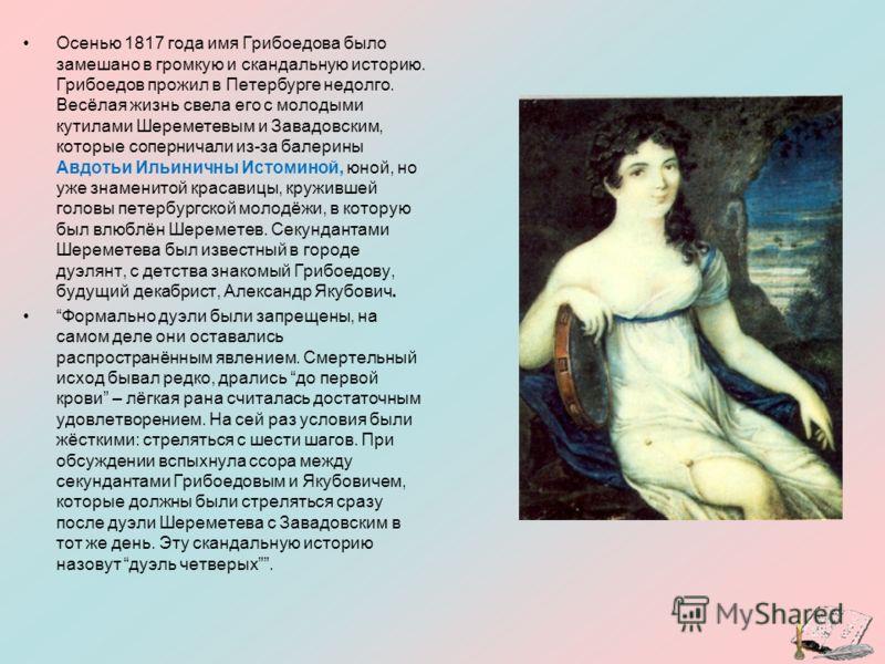 Осенью 1817 года имя Грибоедова было замешано в громкую и скандальную историю. Грибоедов прожил в Петербурге недолго. Весёлая жизнь свела его с молодыми кутилами Шереметевым и Завадовским, которые соперничали из-за балерины Авдотьи Ильиничны Истомино