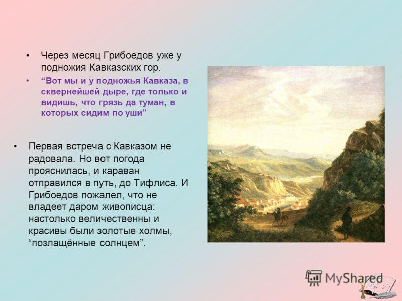 Через месяц Грибоедов уже у подножия Кавказских гор. Вот мы и у подножья Кавказа, в сквернейшей дыре, где только и видишь, что грязь да туман, в которых сидим по уши Первая встреча с Кавказом не радовала. Но вот погода прояснилась, и караван отправил
