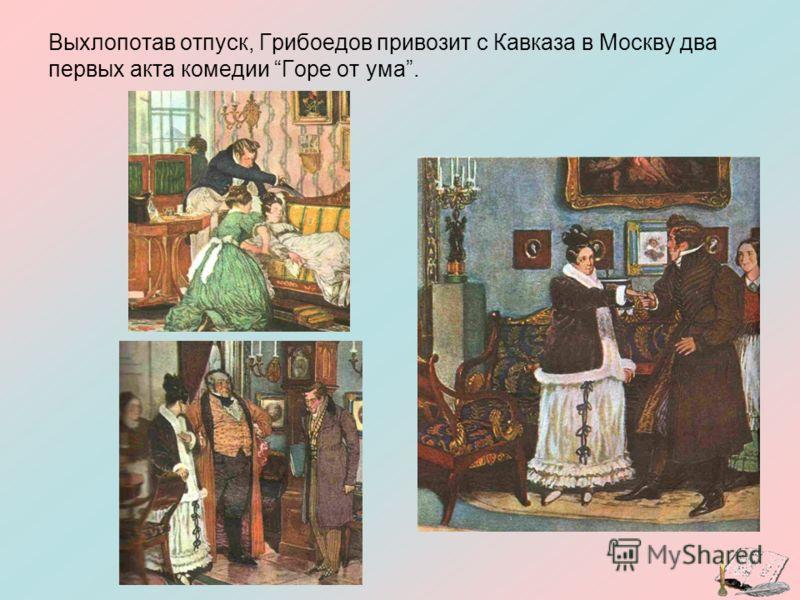 Выхлопотав отпуск, Грибоедов привозит с Кавказа в Москву два первых акта комедии Горе от ума.