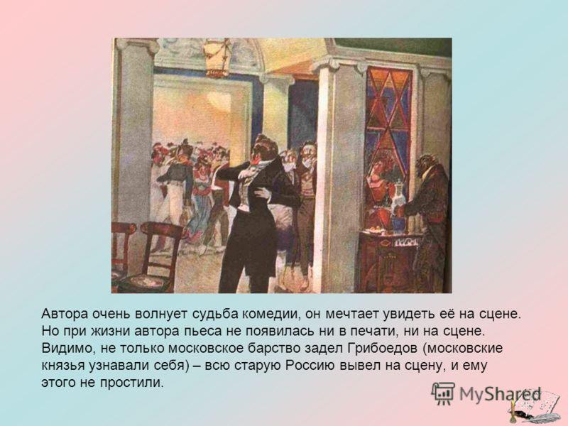 Автора очень волнует судьба комедии, он мечтает увидеть её на сцене. Но при жизни автора пьеса не появилась ни в печати, ни на сцене. Видимо, не только московское барство задел Грибоедов (московские князья узнавали себя) – всю старую Россию вывел на