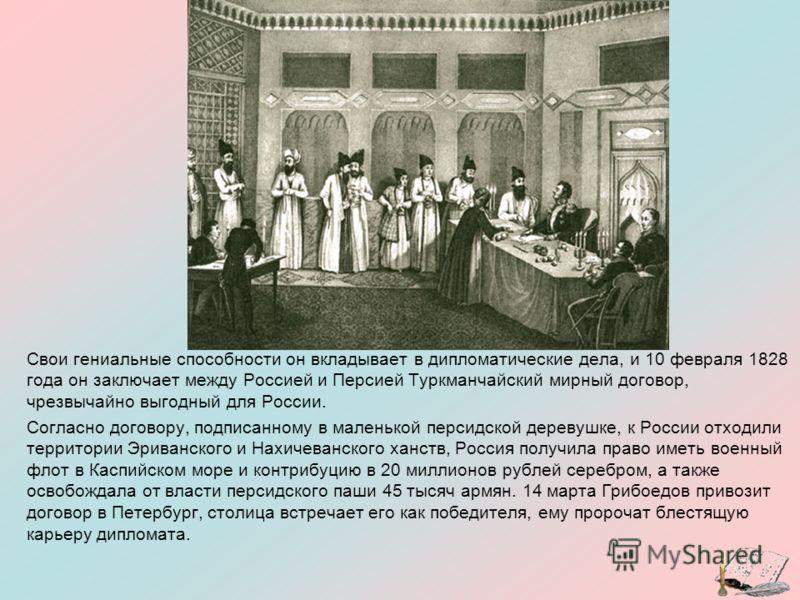 Свои гениальные способности он вкладывает в дипломатические дела, и 10 февраля 1828 года он заключает между Россией и Персией Туркманчайский мирный договор, чрезвычайно выгодный для России. Согласно договору, подписанному в маленькой персидской дерев