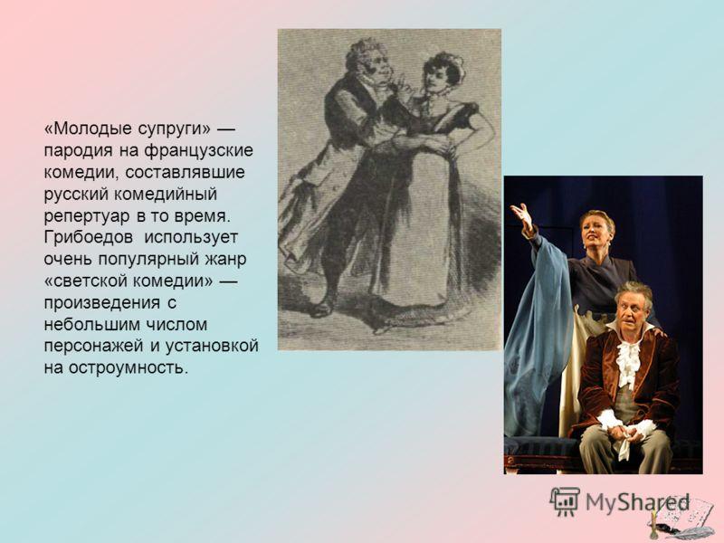 «Молодые супруги» пародия на французские комедии, составлявшие русский комедийный репертуар в то время. Грибоедов использует очень популярный жанр «светской комедии» произведения с небольшим числом персонажей и установкой на остроумность.
