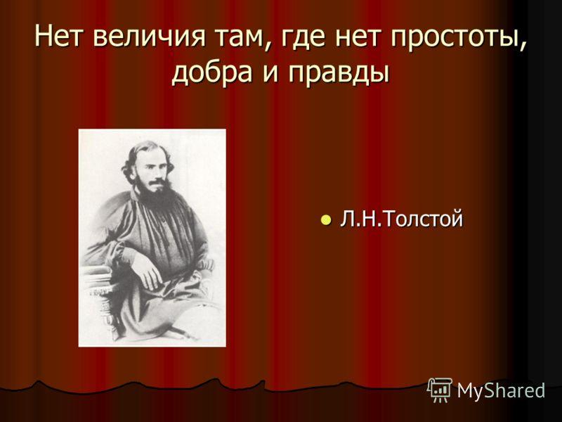 Нет величия там, где нет простоты, добра и правды Л.Н.Толстой Л.Н.Толстой