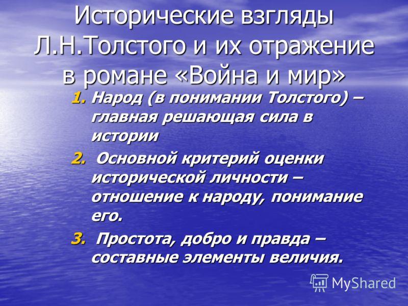 Исторические взгляды Л.Н.Толстого и их отражение в романе «Война и мир» 1.Народ (в понимании Толстого) – главная решающая сила в истории 2. Основной критерий оценки исторической личности – отношение к народу, понимание его. 3. Простота, добро и правд