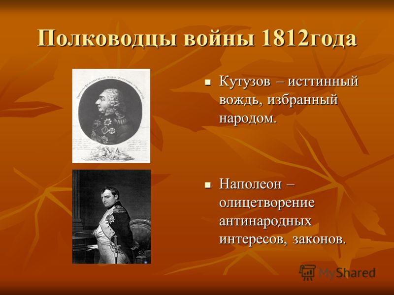 Полководцы войны 1812года Кутузов – исттинный вождь, избранный народом. Кутузов – исттинный вождь, избранный народом. Наполеон – олицетворение антинародных интересов, законов. Наполеон – олицетворение антинародных интересов, законов.