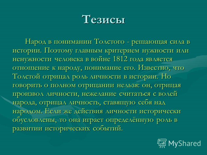 Тезисы Народ в понимании Толстого - решающая сила в истории. Поэтому главным критерием нужности или ненужности человека в войне 1812 года является отношение к народу, понимание его. Известно, что Толстой отрицал роль личности в истории. Но говорить о