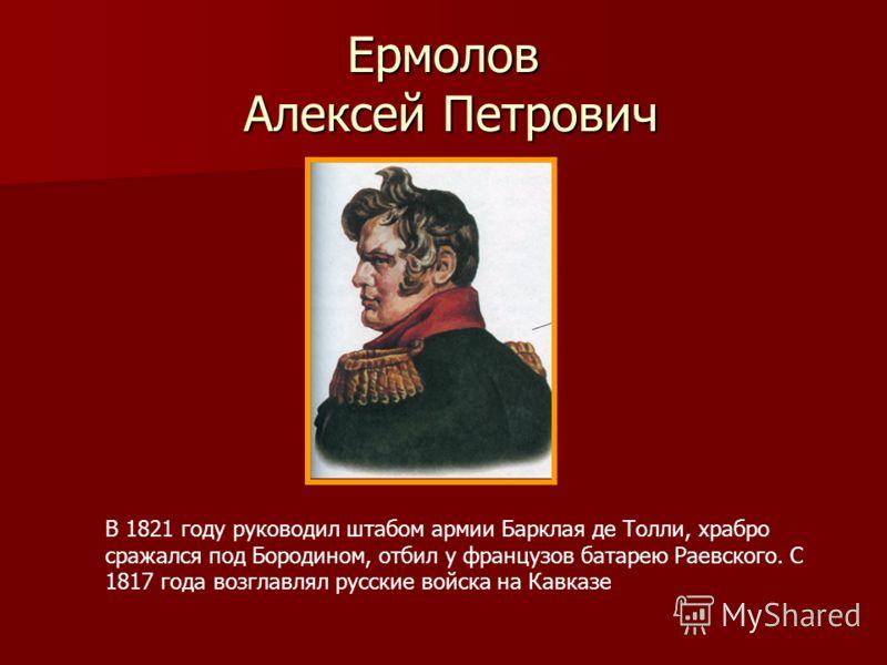 Ермолов Алексей Петрович В 1821 году руководил штабом армии Барклая де Толли, храбро сражался под Бородином, отбил у французов батарею Раевского. С 1817 года возглавлял русские войска на Кавказе