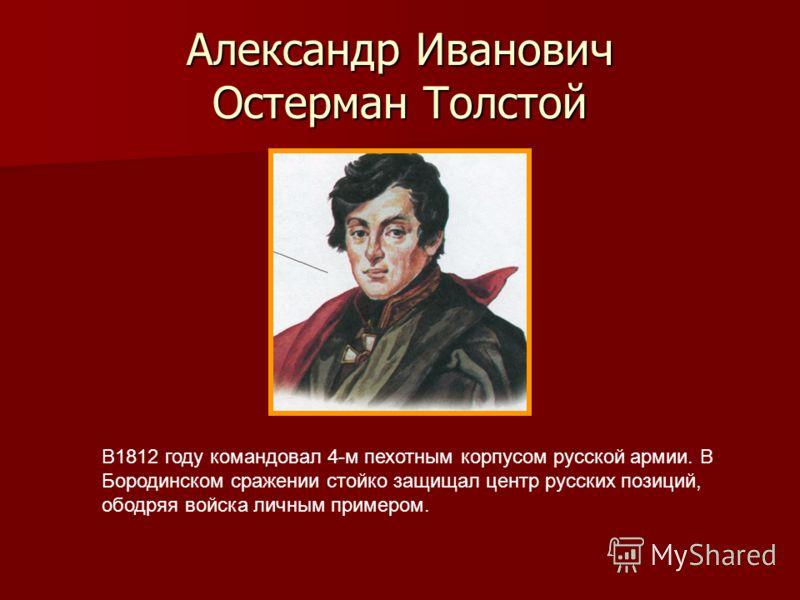 Александр Иванович Остерман Толстой В1812 году командовал 4-м пехотным корпусом русской армии. В Бородинском сражении стойко защищал центр русских позиций, ободряя войска личным примером.