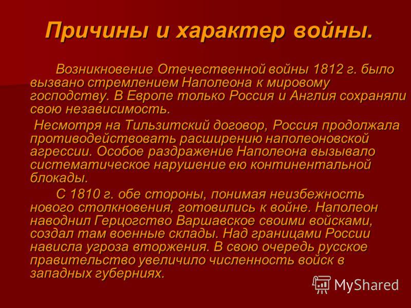 Причины и характер войны. Возникновение Отечественной войны 1812 г. было вызвано стремлением Наполеона к мировому господству. В Европе только Россия и Англия сохраняли свою независимость. Несмотря на Тильзитский договор, Россия продолжала противодейс