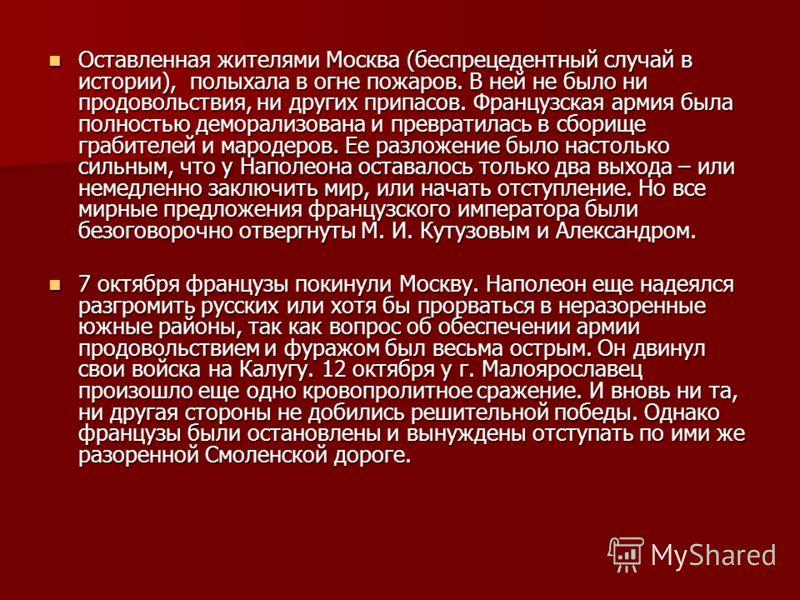 Оставленная жителями Москва (беспрецедентный случай в истории), полыхала в огне пожаров. В ней не было ни продовольствия, ни других припасов. Французская армия была полностью деморализована и превратилась в сборище грабителей и мародеров. Ее разложен