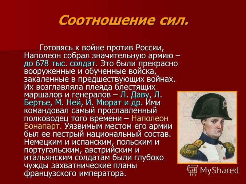 Соотношение сил. Готовясь к войне против России, Наполеон собрал значительную армию – до 678 тыс. солдат. Это были прекрасно вооруженные и обученные войска, закаленные в предшествующих войнах. Их возглавляла плеяда блестящих маршалов и генералов – Л.