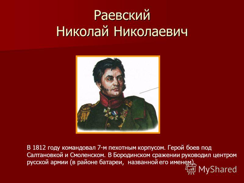Раевский Николай Николаевич В 1812 году командовал 7-м пехотным корпусом. Герой боев под Салтановкой и Смоленском. В Бородинском сражении руководил центром русской армии (в районе батареи, названной его именем).