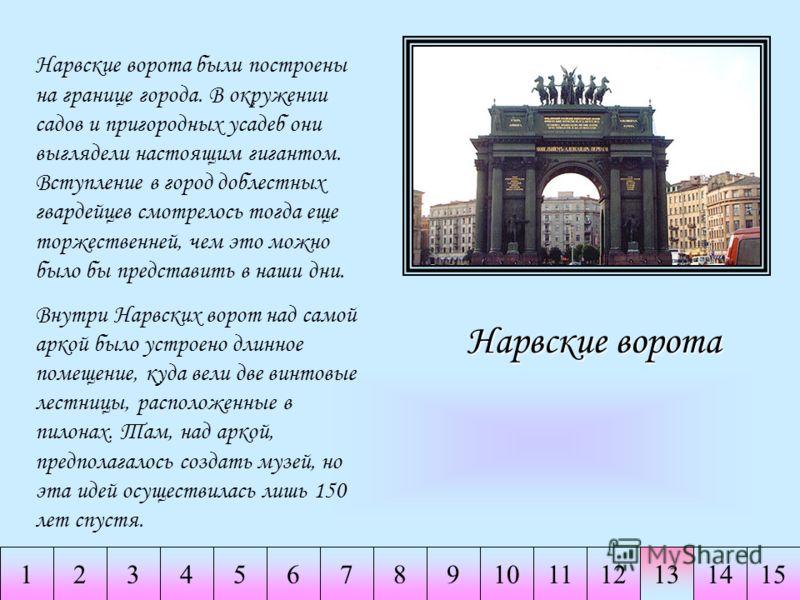234567891011121314151 Нарвские ворота Нарвские ворота были построены на границе города. В окружении садов и пригородных усадеб они выглядели настоящим гигантом. Вступление в город доблестных гвардейцев смотрелось тогда еще торжественней, чем это можн