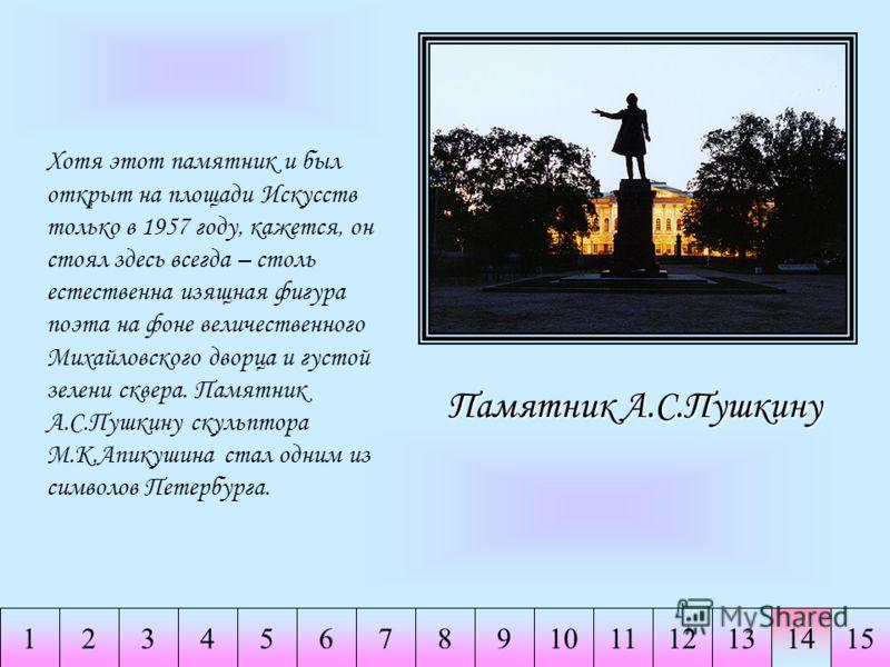 234567891011121314151 Памятник А.С.Пушкину Хотя этот памятник и был открыт на площади Искусств только в 1957 году, кажется, он стоял здесь всегда – столь естественна изящная фигура поэта на фоне величественного Михайловского дворца и густой зелени ск