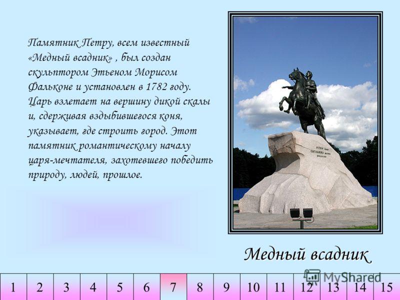 234567891011141511213 Медный всадник Памятник Петру, всем известный «Медный всадник», был создан скульптором Этьеном Морисом Фальконе и установлен в 1782 году. Царь взлетает на вершину дикой скалы и, сдерживая вздыбившегося коня, указывает, где строи