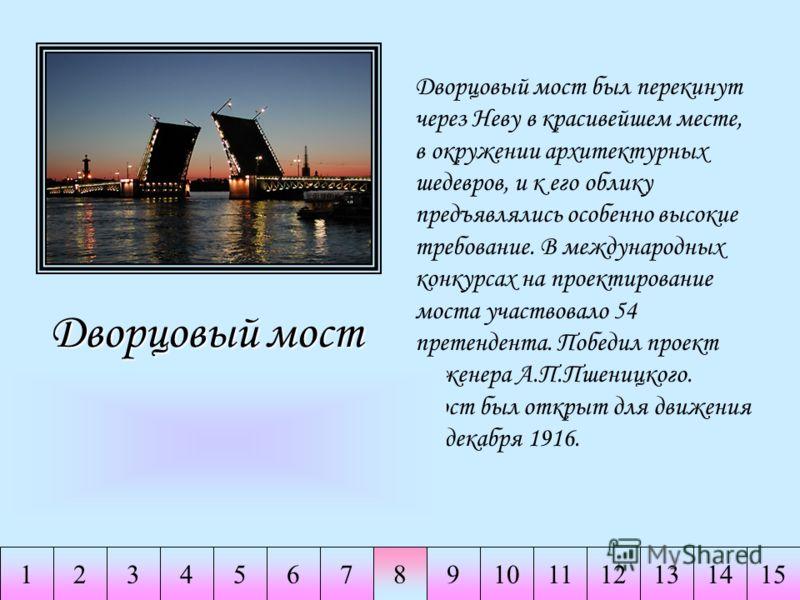 234567891011141511213 Дворцовыймост Дворцовый мост Дворцовый мост был перекинут через Неву в красивейшем месте, в окружении архитектурных шедевров, и к его облику предъявлялись особенно высокие требование. В международных конкурсах на проектирование