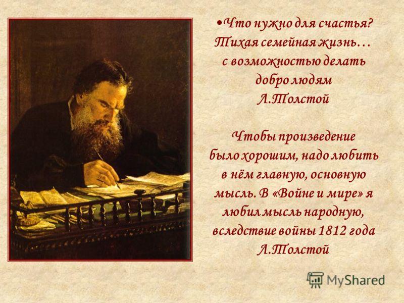 Что нужно для счастья? Тихая семейная жизнь… с возможностью делать добро людям Л.Толстой Чтобы произведение было хорошим, надо любить в нём главную, основную мысль. В «Войне и мире» я любил мысль народную, вследствие войны 1812 года Л.Толстой