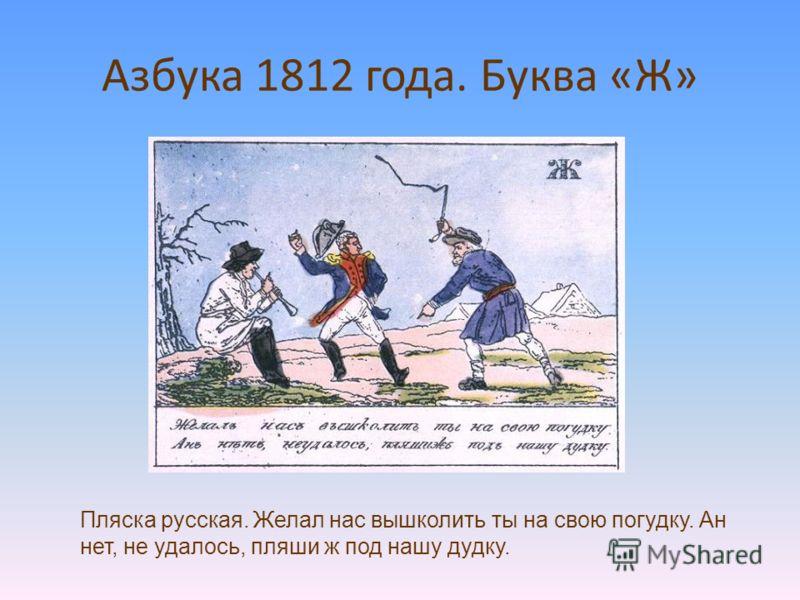 Азбука 1812 года. Буква «Ж» Пляска русская. Желал нас вышколить ты на свою погудку. Ан нет, не удалось, пляши ж под нашу дудку.